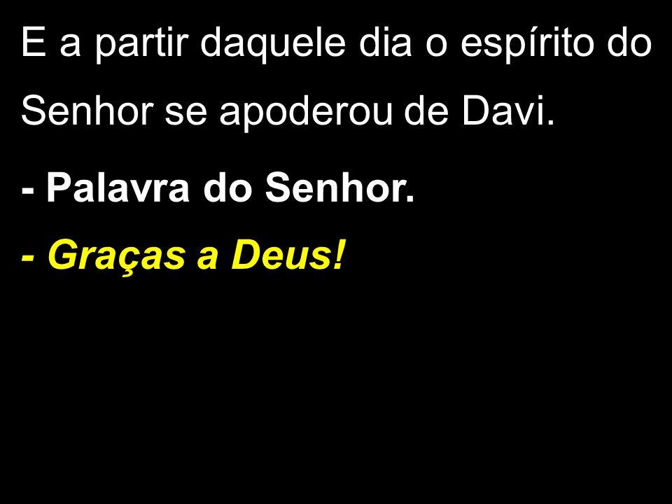 E a partir daquele dia o espírito do Senhor se apoderou de Davi.