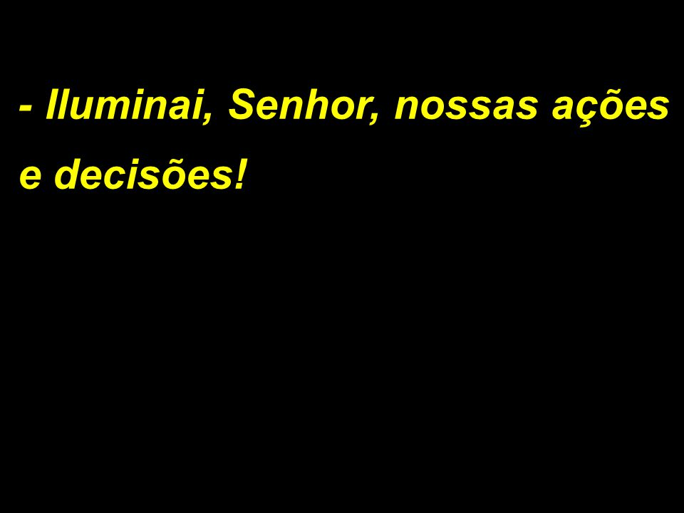 - Iluminai, Senhor, nossas ações e decisões!