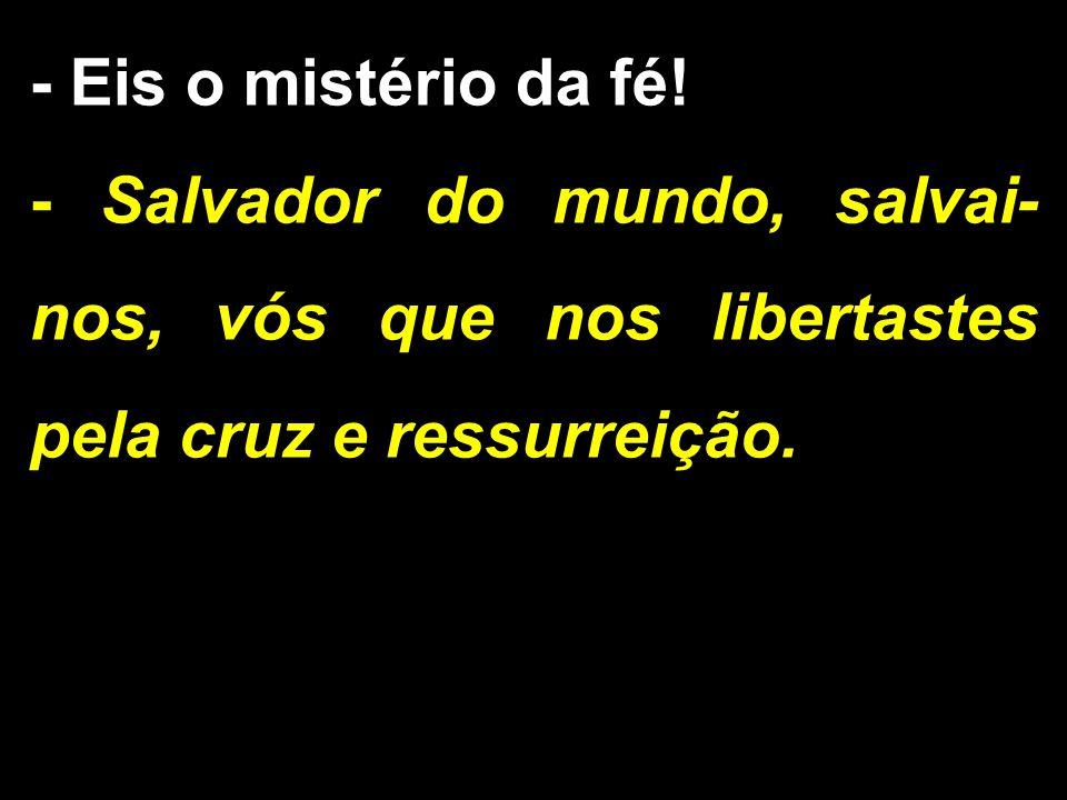 - Eis o mistério da fé! - Salvador do mundo, salvai-nos, vós que nos libertastes pela cruz e ressurreição.