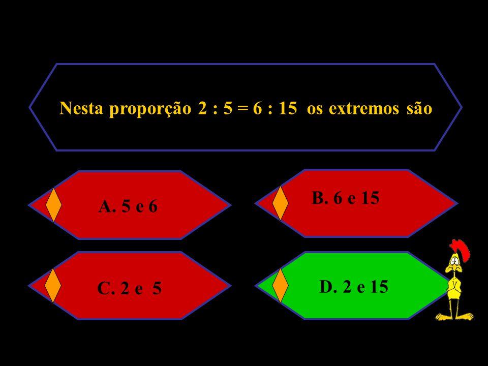 Nesta proporção 2 : 5 = 6 : 15 os extremos são
