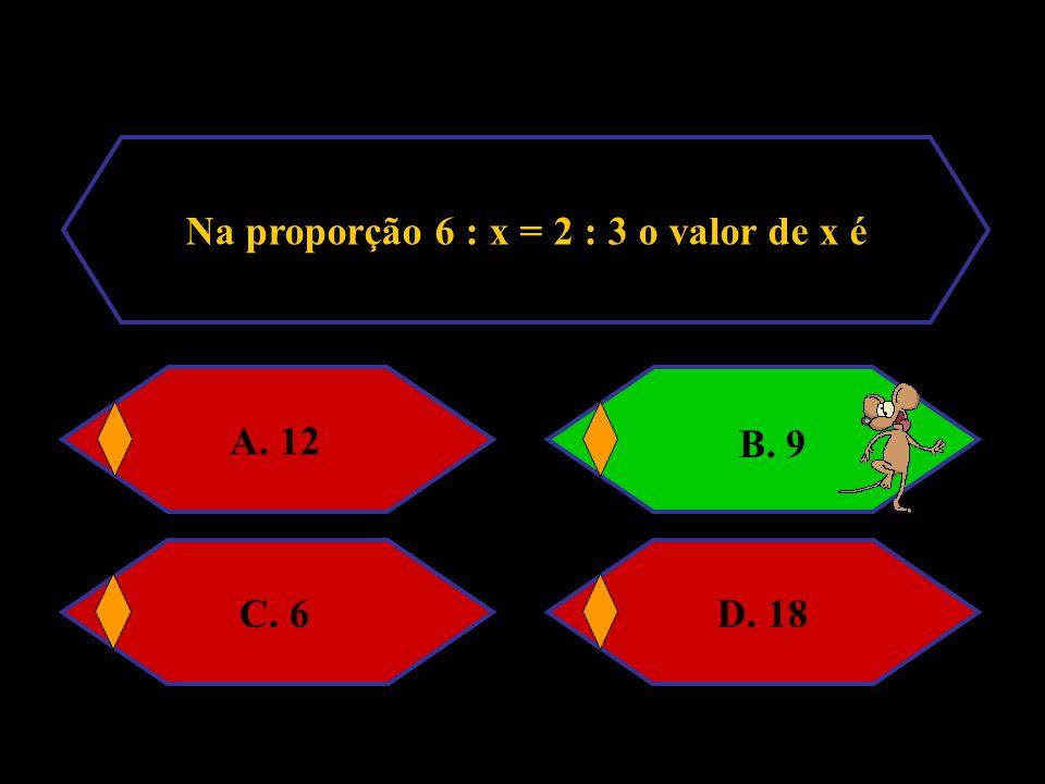 Na proporção 6 : x = 2 : 3 o valor de x é