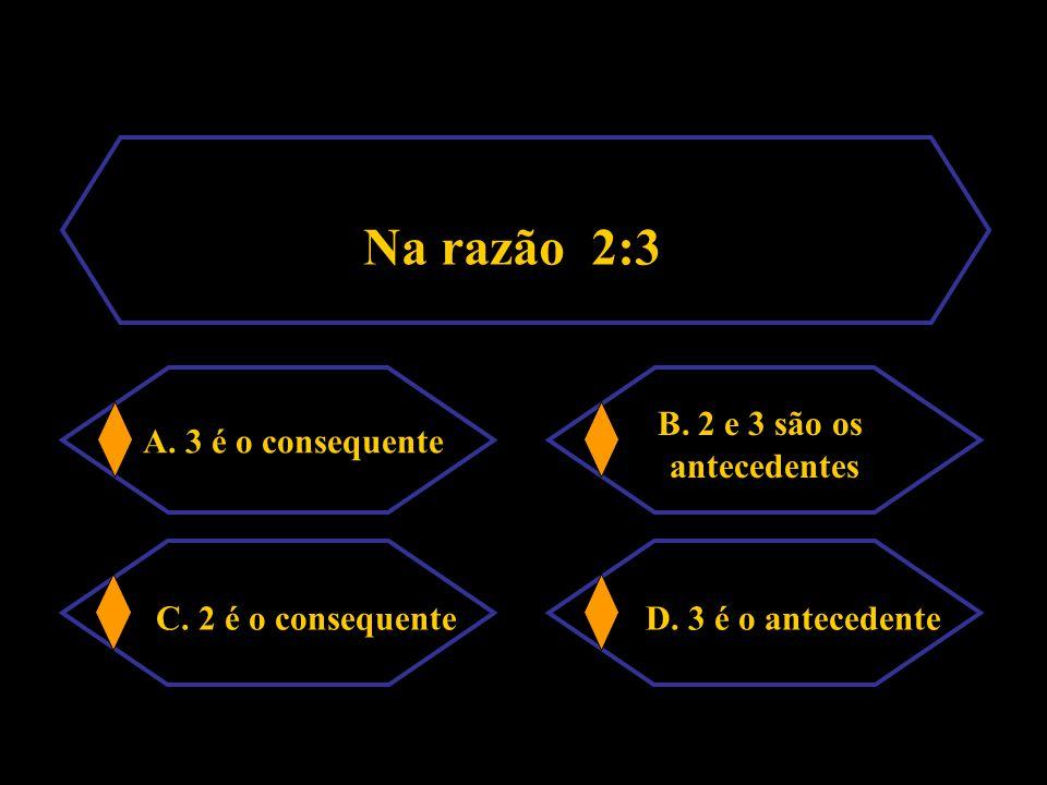 Na razão 2:3 C. 2 é o consequente D. 3 é o antecedente B. 2 e 3 são os