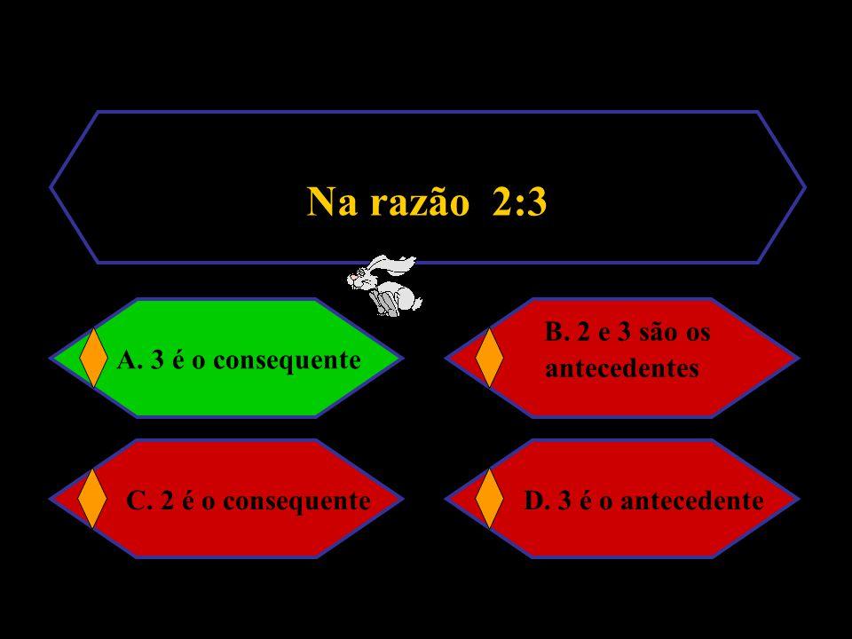 Na razão 2:3 B. 2 e 3 são os antecedentes C. 2 é o consequente