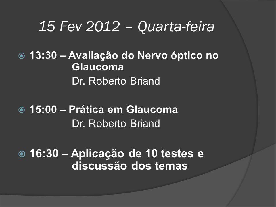 15 Fev 2012 – Quarta-feira 13:30 – Avaliação do Nervo óptico no Glaucoma. Dr. Roberto Briand. 15:00 – Prática em Glaucoma.