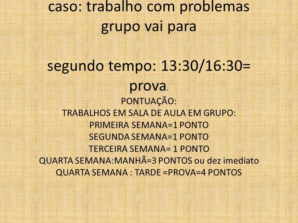 caso: trabalho com problemas grupo vai para segundo tempo: 13:30/16:30= prova.