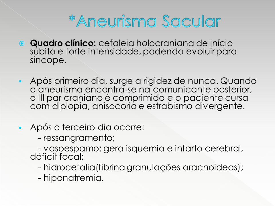 *Aneurisma Sacular Quadro clínico: cefaleia holocraniana de início súbito e forte intensidade, podendo evoluir para sincope.