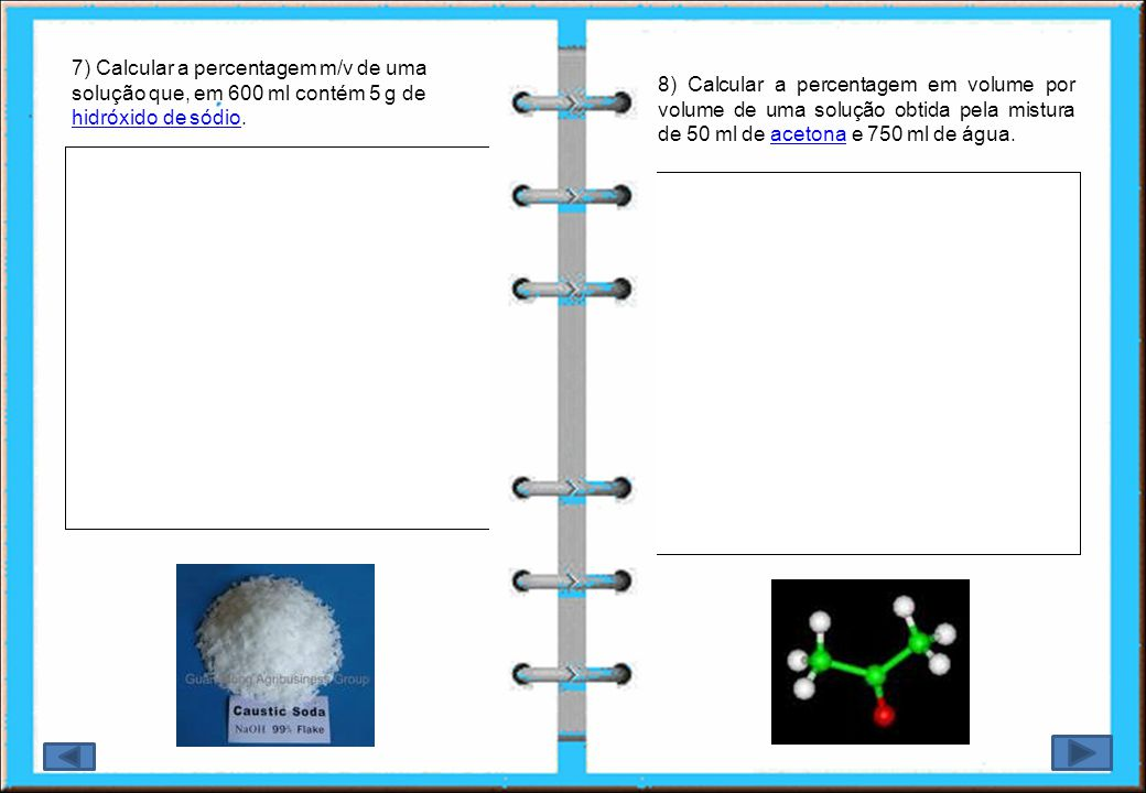 7) Calcular a percentagem m/v de uma solução que, em 600 ml contém 5 g de hidróxido de sódio.