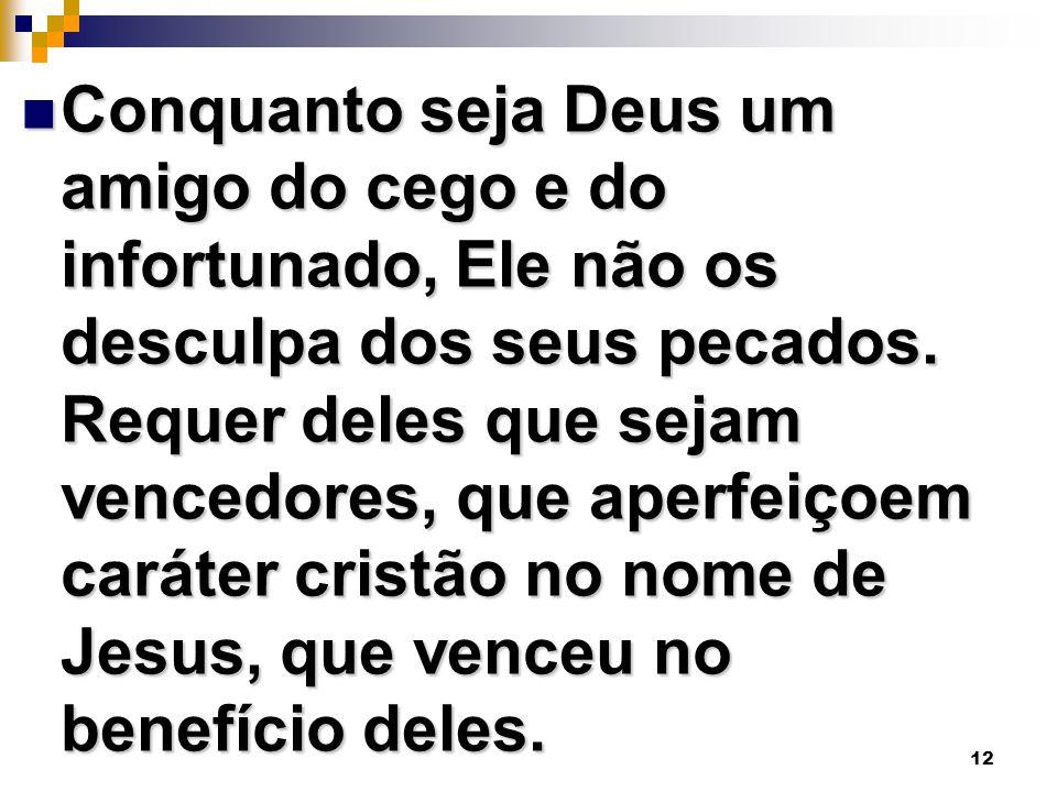 Conquanto seja Deus um amigo do cego e do infortunado, Ele não os desculpa dos seus pecados.