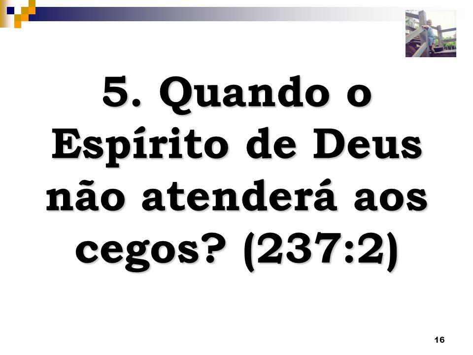 5. Quando o Espírito de Deus não atenderá aos cegos (237:2)