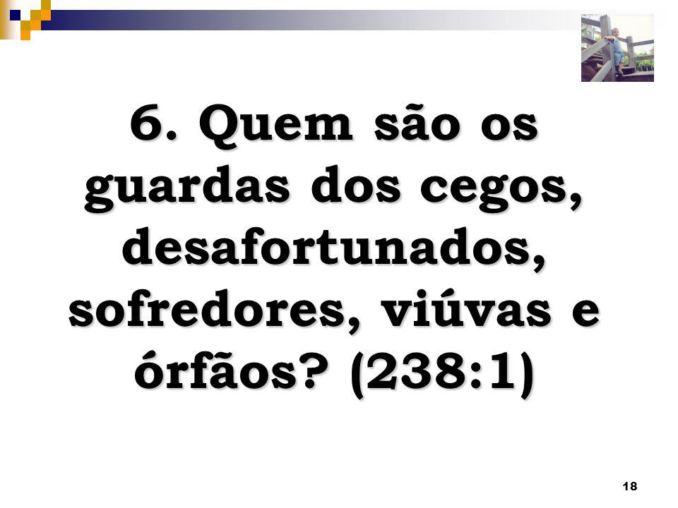 6. Quem são os guardas dos cegos, desafortunados, sofredores, viúvas e órfãos (238:1)