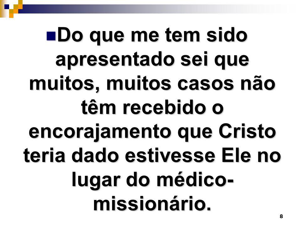 Do que me tem sido apresentado sei que muitos, muitos casos não têm recebido o encorajamento que Cristo teria dado estivesse Ele no lugar do médico-missionário.