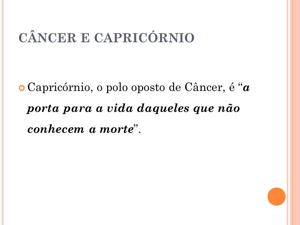CÂNCER E CAPRICÓRNIO Capricórnio, o polo oposto de Câncer, é a porta para a vida daqueles que não conhecem a morte .