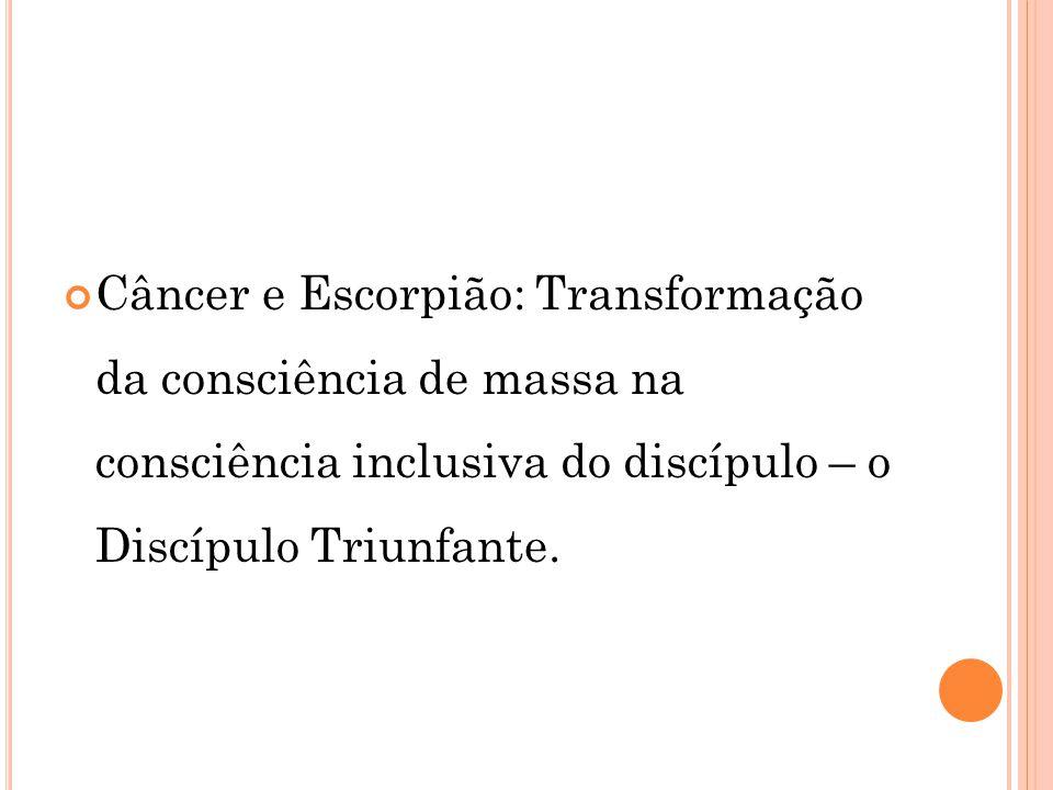 Câncer e Escorpião: Transformação da consciência de massa na consciência inclusiva do discípulo – o Discípulo Triunfante.
