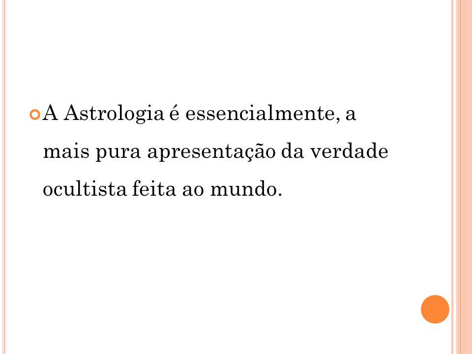 A Astrologia é essencialmente, a mais pura apresentação da verdade ocultista feita ao mundo.