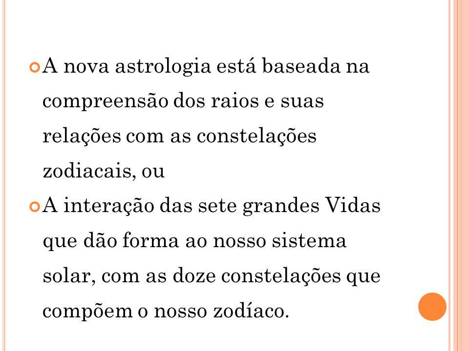 A nova astrologia está baseada na compreensão dos raios e suas relações com as constelações zodiacais, ou