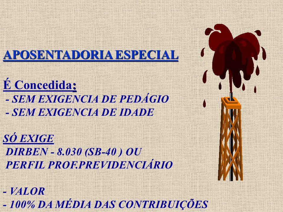 APOSENTADORIA ESPECIAL É Concedida: - SEM EXIGENCIA DE PEDÁGIO - SEM EXIGENCIA DE IDADE SÓ EXIGE DIRBEN - 8.030 (SB-40 ) OU PERFIL PROF.PREVIDENCIÁRIO - VALOR - 100% DA MÉDIA DAS CONTRIBUIÇÕES