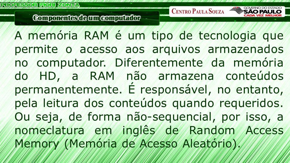 A memória RAM é um tipo de tecnologia que permite o acesso aos arquivos armazenados no computador.