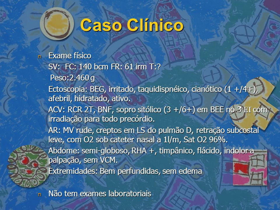 Caso Clínico Exame físico SV: FC: 140 bcm FR: 61 irm T: Peso:2.460 g