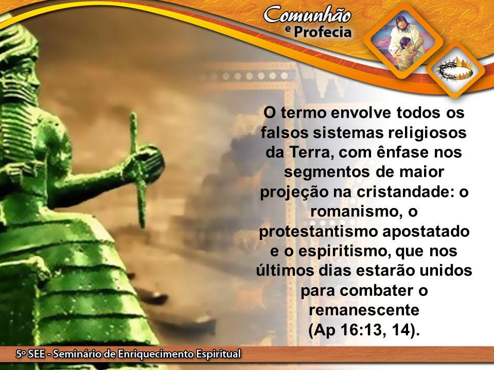 O termo envolve todos os falsos sistemas religiosos da Terra, com ênfase nos segmentos de maior projeção na cristandade: o romanismo, o protestantismo apostatado e o espiritismo, que nos últimos dias estarão unidos para combater o remanescente