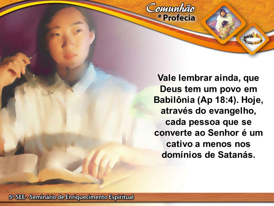 Vale lembrar ainda, que Deus tem um povo em Babilônia (Ap 18:4)