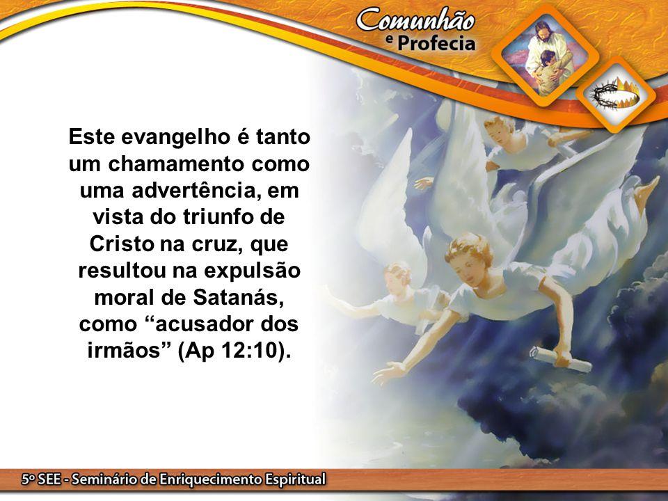 Este evangelho é tanto um chamamento como uma advertência, em vista do triunfo de Cristo na cruz, que resultou na expulsão moral de Satanás, como acusador dos irmãos (Ap 12:10).