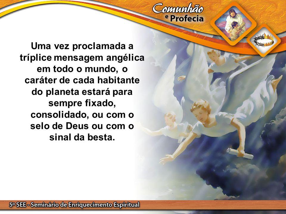 Uma vez proclamada a tríplice mensagem angélica em todo o mundo, o caráter de cada habitante do planeta estará para sempre fixado, consolidado, ou com o selo de Deus ou com o sinal da besta.