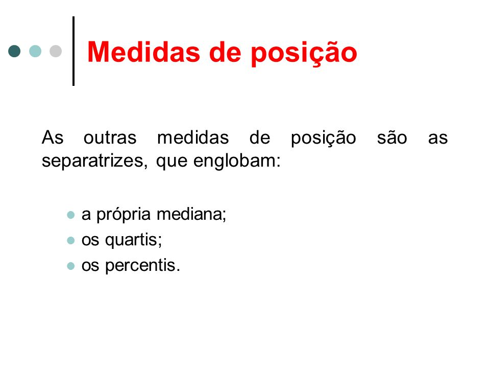 Medidas de posição As outras medidas de posição são as separatrizes, que englobam: a própria mediana;
