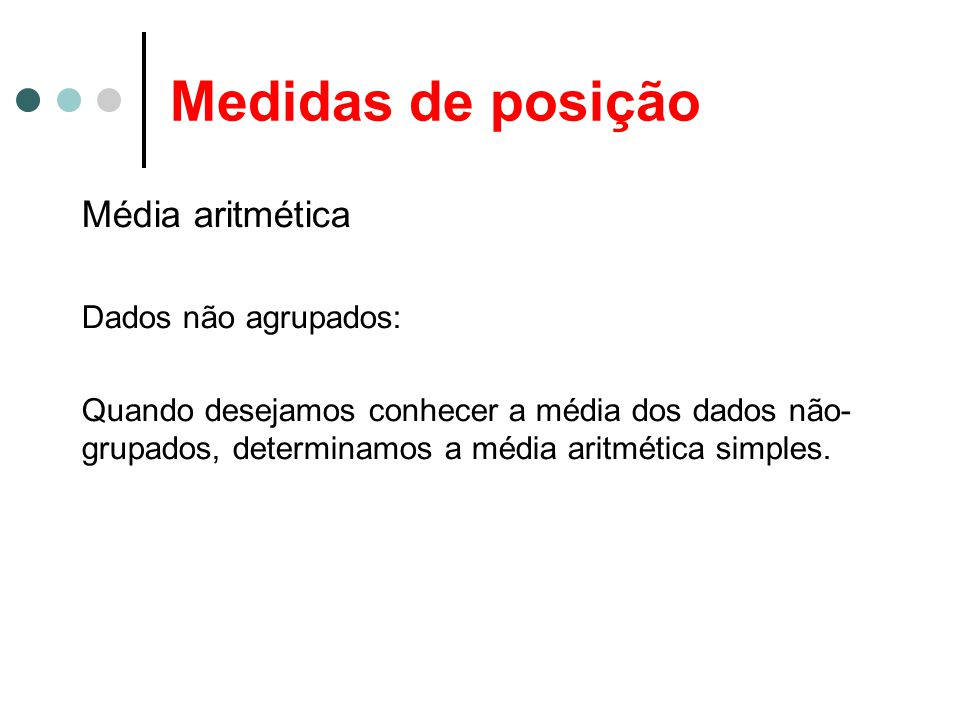 Medidas de posição Média aritmética Dados não agrupados: