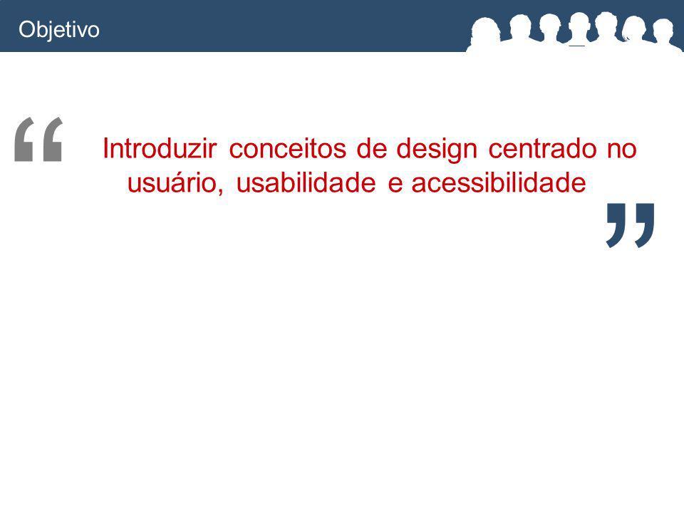 Objetivo Introduzir conceitos de design centrado no usuário, usabilidade e acessibilidade