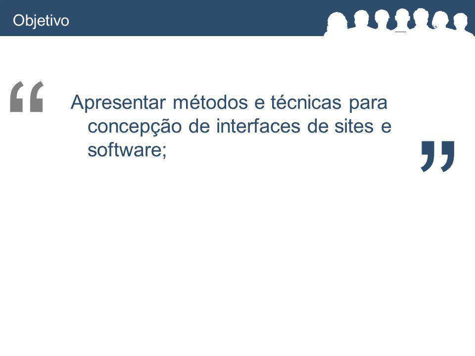 Objetivo Apresentar métodos e técnicas para concepção de interfaces de sites e software;