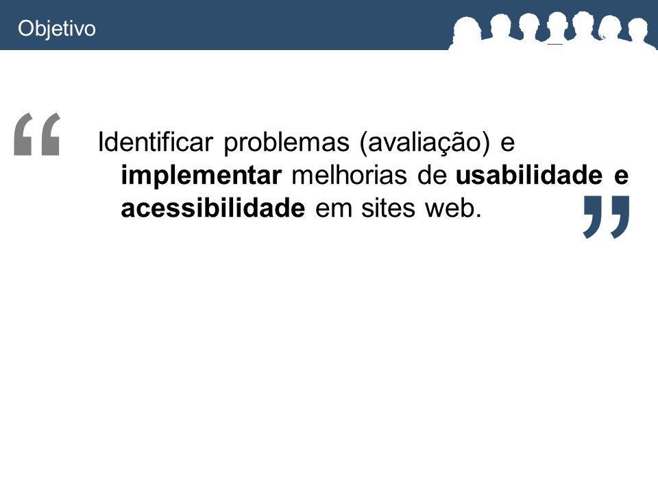 Objetivo Identificar problemas (avaliação) e implementar melhorias de usabilidade e acessibilidade em sites web.