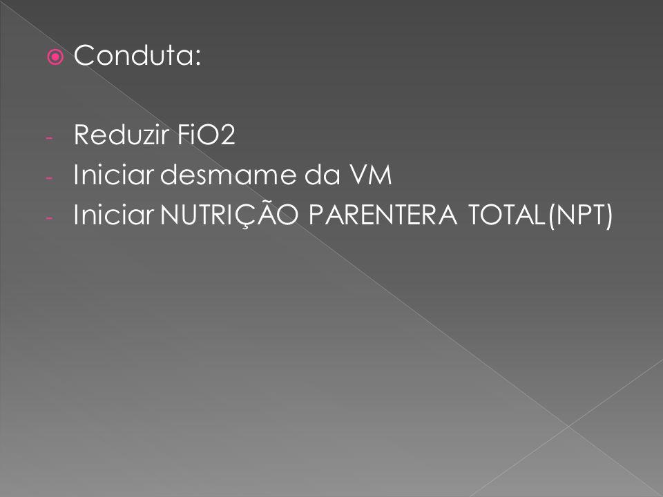 Conduta: Reduzir FiO2 Iniciar desmame da VM Iniciar NUTRIÇÃO PARENTERA TOTAL(NPT)