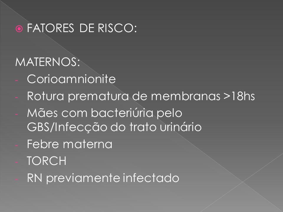 FATORES DE RISCO: MATERNOS: Corioamnionite. Rotura prematura de membranas >18hs. Mães com bacteriúria pelo GBS/Infecção do trato urinário.