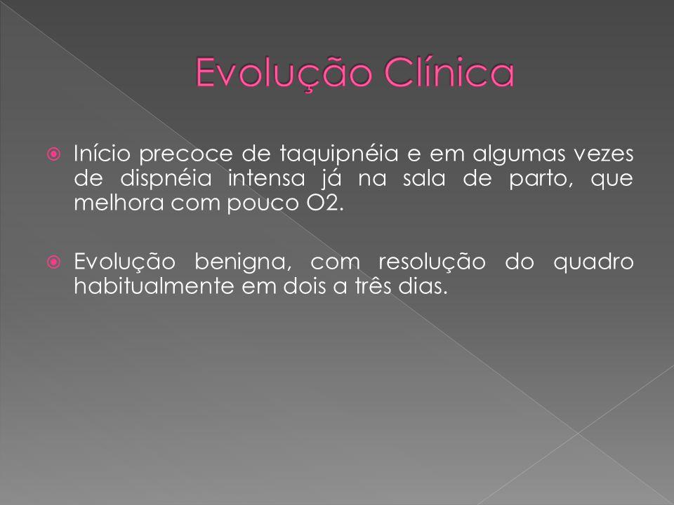 Evolução Clínica Início precoce de taquipnéia e em algumas vezes de dispnéia intensa já na sala de parto, que melhora com pouco O2.