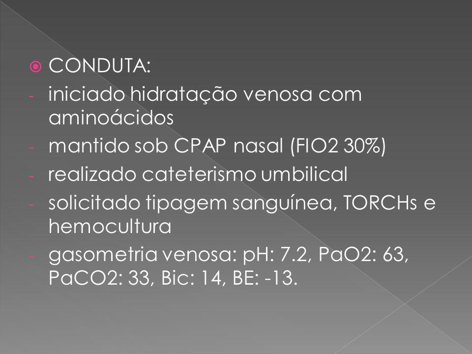 CONDUTA: iniciado hidratação venosa com aminoácidos. mantido sob CPAP nasal (FIO2 30%) realizado cateterismo umbilical.