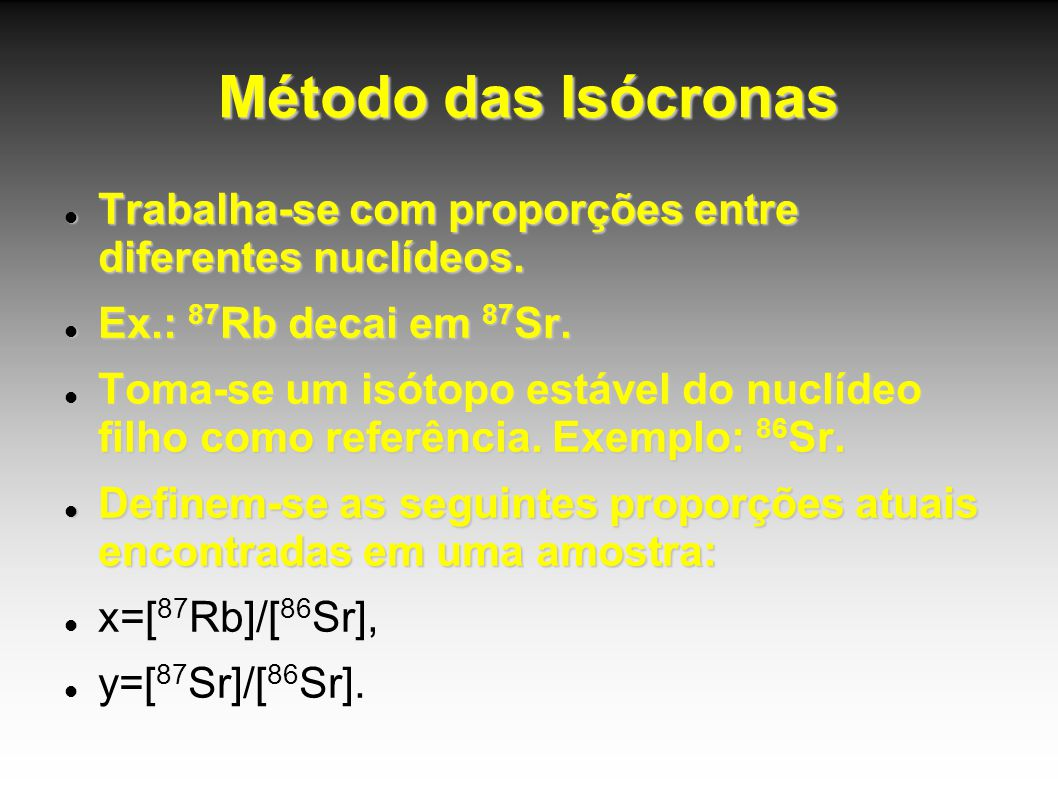 Método das Isócronas Trabalha-se com proporções entre diferentes nuclídeos. Ex.: 87Rb decai em 87Sr.