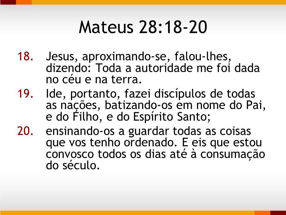 Mateus 28:18-20 Jesus, aproximando-se, falou-lhes, dizendo: Toda a autoridade me foi dada no céu e na terra.
