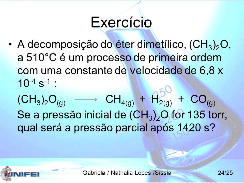 Exercício A decomposição do éter dimetílico, (CH3)2O, a 510°C é um processo de primeira ordem com uma constante de velocidade de 6,8 x 10-4 s-1 :