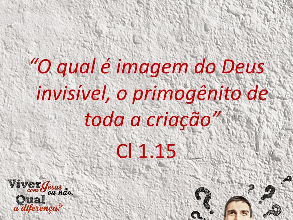 O qual é imagem do Deus invisível, o primogênito de toda a criação Cl 1.15