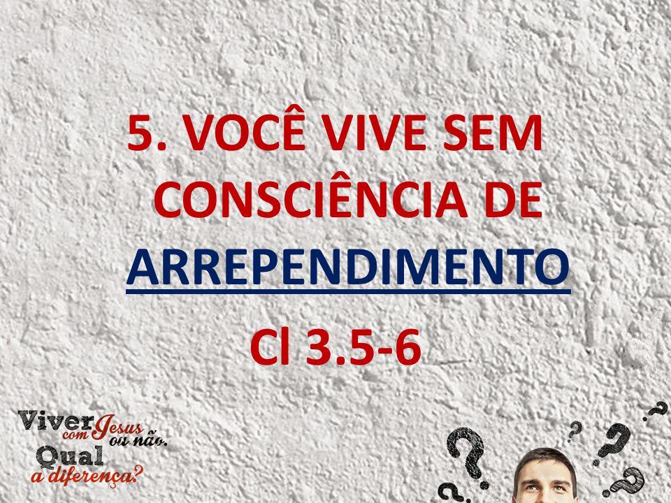 5. VOCÊ VIVE SEM CONSCIÊNCIA DE ARREPENDIMENTO Cl 3.5-6