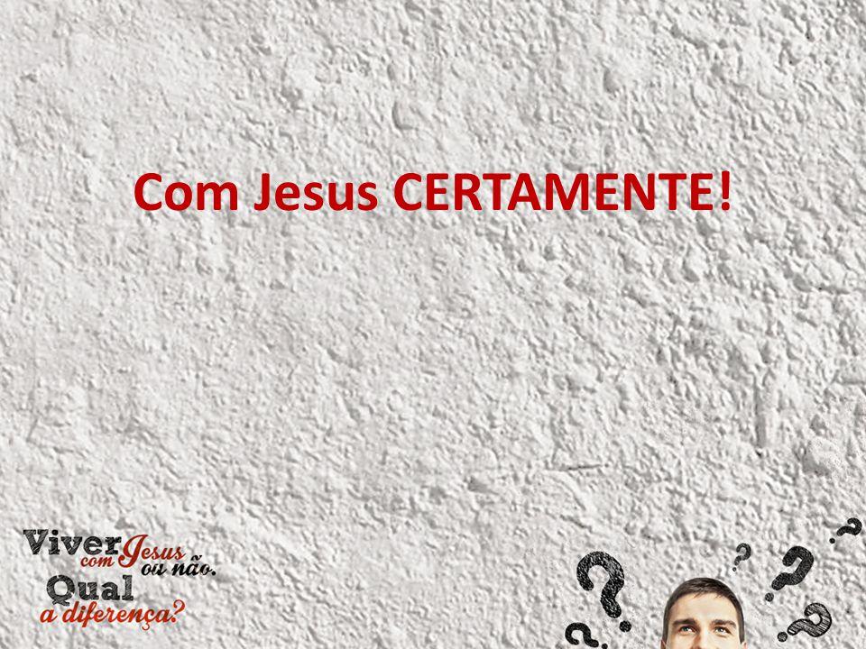 Com Jesus CERTAMENTE!