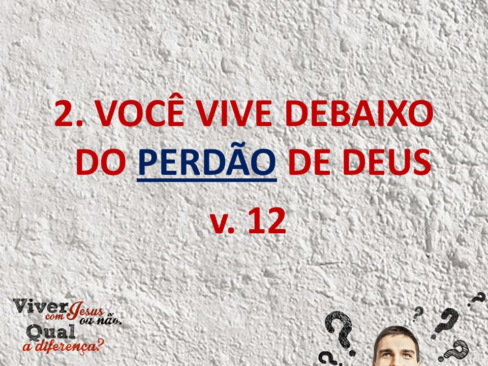 2. VOCÊ VIVE DEBAIXO DO PERDÃO DE DEUS v. 12