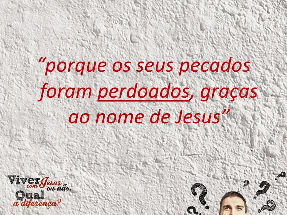 porque os seus pecados foram perdoados, graças ao nome de Jesus