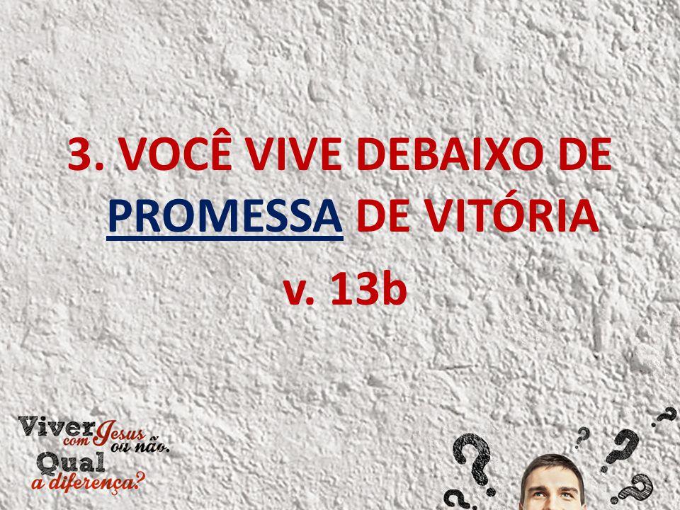 3. VOCÊ VIVE DEBAIXO DE PROMESSA DE VITÓRIA v. 13b