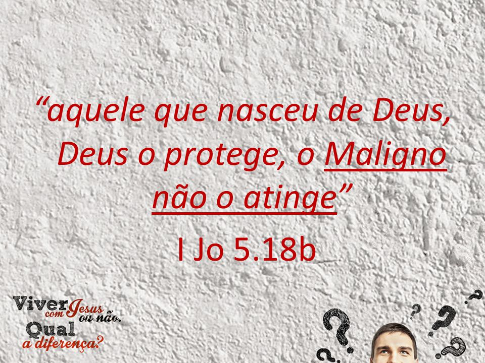 aquele que nasceu de Deus, Deus o protege, o Maligno não o atinge I Jo 5.18b
