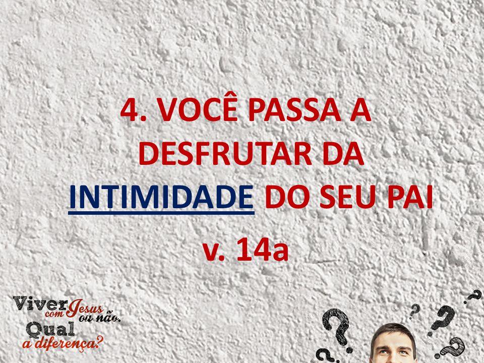 4. VOCÊ PASSA A DESFRUTAR DA INTIMIDADE DO SEU PAI v. 14a