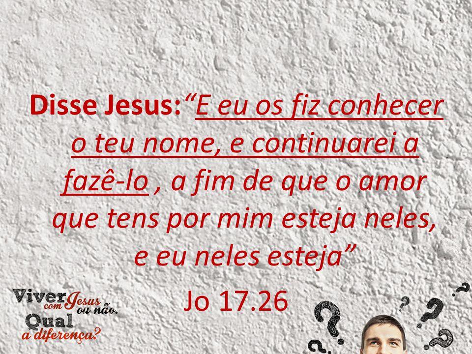 Disse Jesus: E eu os fiz conhecer o teu nome, e continuarei a fazê-lo , a fim de que o amor que tens por mim esteja neles, e eu neles esteja Jo 17.26