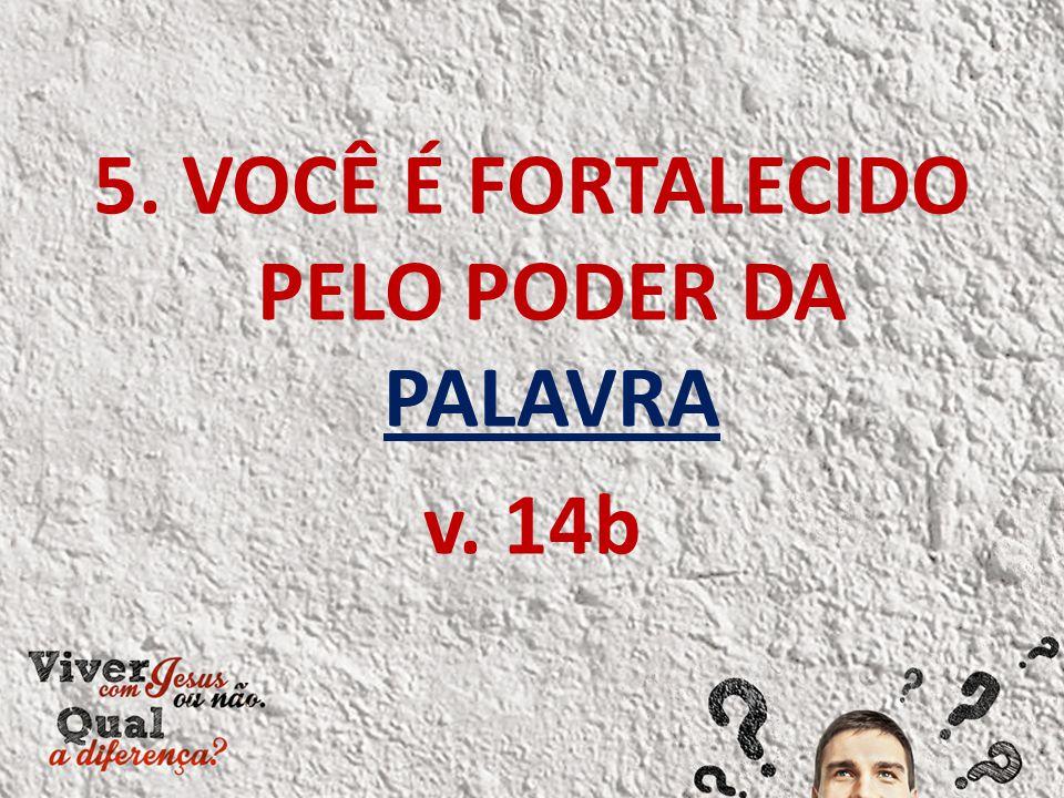 5. VOCÊ É FORTALECIDO PELO PODER DA PALAVRA v. 14b
