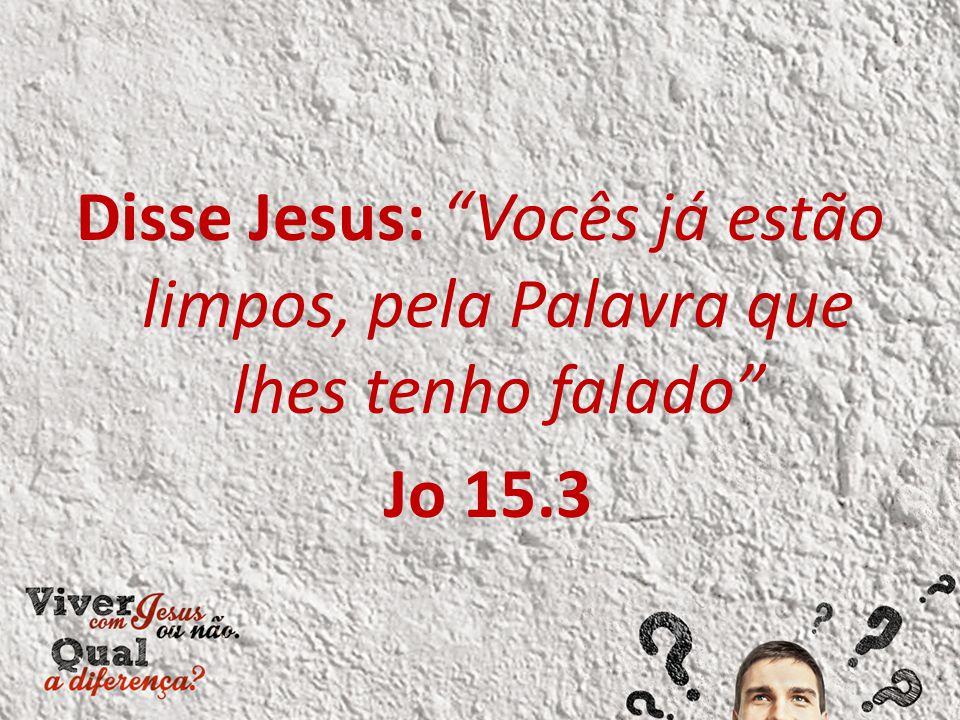Disse Jesus: Vocês já estão limpos, pela Palavra que lhes tenho falado Jo 15.3