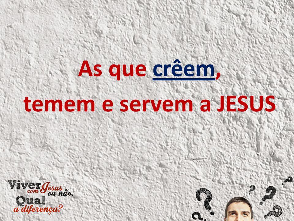 As que crêem, temem e servem a JESUS